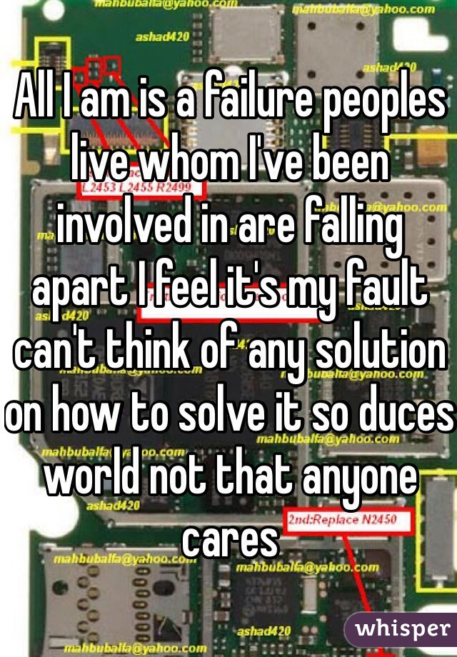 All I am is a failure peoples live whom I've been involved in are falling apart I feel it's my fault can't think of any solution on how to solve it so duces world not that anyone cares