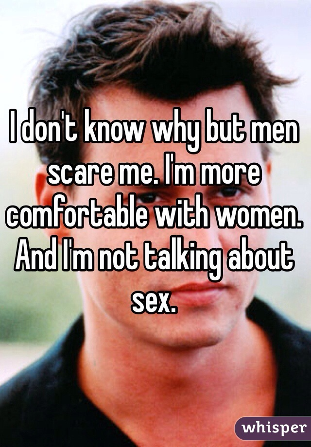 I don't know why but men scare me. I'm more comfortable with women. And I'm not talking about sex.