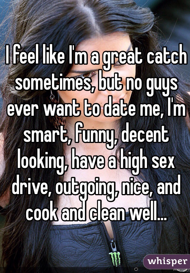 I feel like I'm a great catch sometimes, but no guys ever want to date me, I'm smart, funny, decent looking, have a high sex drive, outgoing, nice, and cook and clean well...