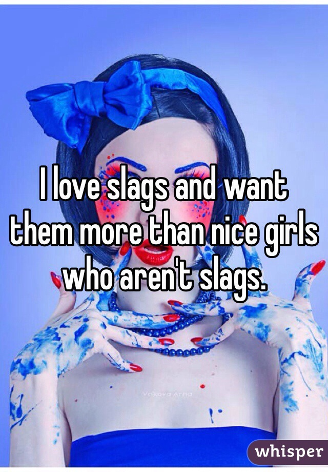 I love slags and want  them more than nice girls who aren't slags.
