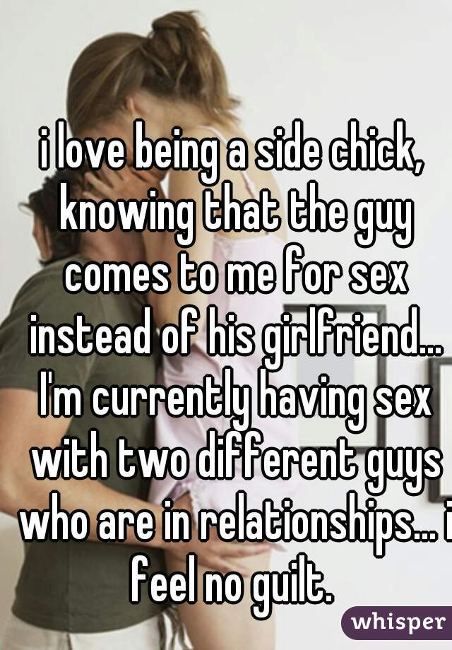 i love being a side chick, knowing that the guy comes to me for sex instead of his girlfriend... I'm currently having sex with two different guys who are in relationships... i feel no guilt.
