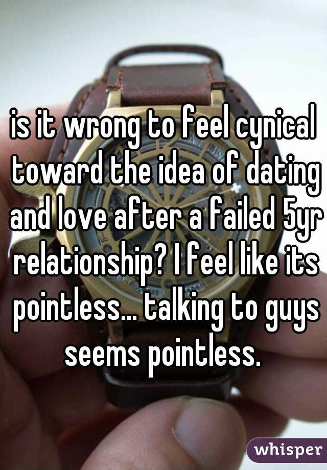 is it wrong to feel cynical toward the idea of dating and love after a failed 5yr relationship? I feel like its pointless... talking to guys seems pointless.