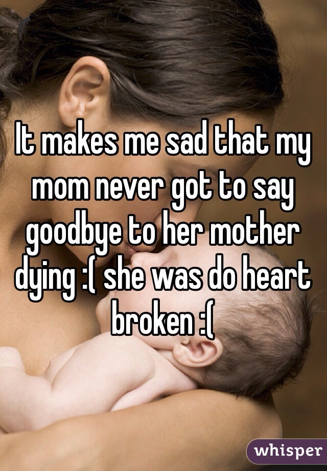 It makes me sad that my mom never got to say goodbye to her mother dying :( she was do heart broken :(