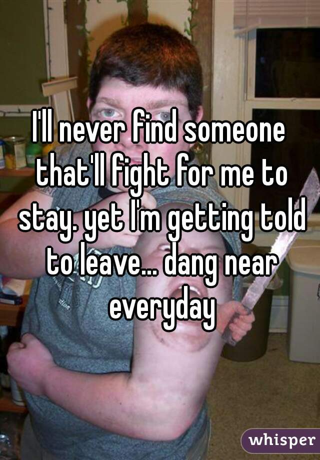 I'll never find someone that'll fight for me to stay. yet I'm getting told to leave... dang near everyday