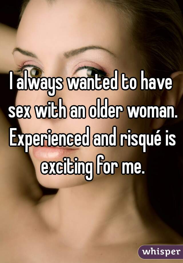 I always wanted to have sex with an older woman. Experienced and risqué is exciting for me.