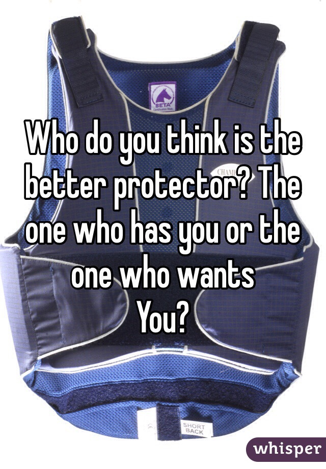 Who do you think is the better protector? The one who has you or the one who wants You?