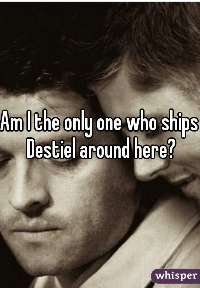 Am I the only one who ships Destiel around here?