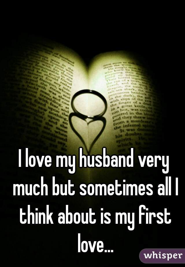 I love my husband very much but sometimes all I think about is my first love...
