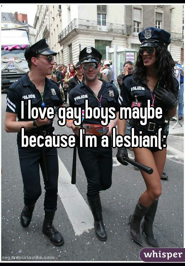 I love gay boys maybe because I'm a lesbian(: