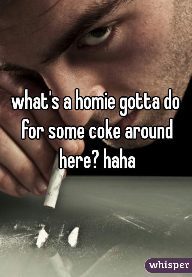 what's a homie gotta do for some coke around here? haha