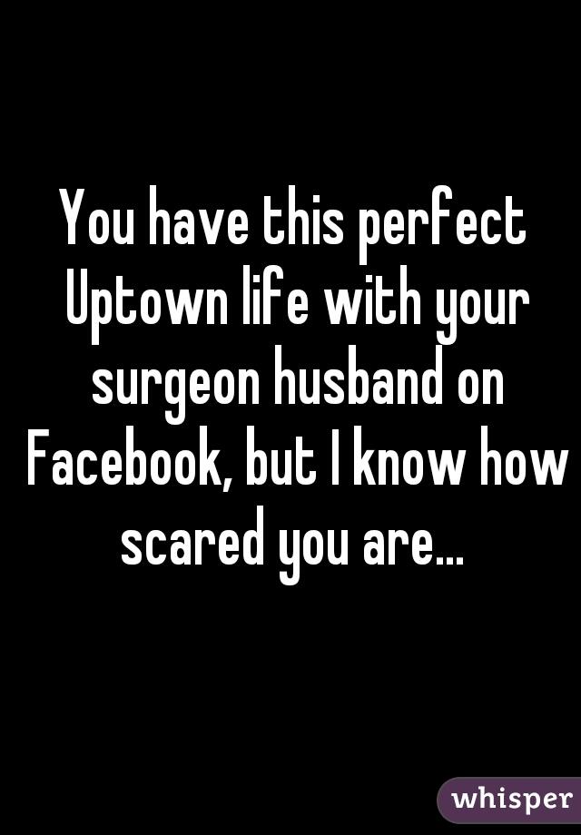 You have this perfect Uptown life with your surgeon husband on Facebook, but I know how scared you are...
