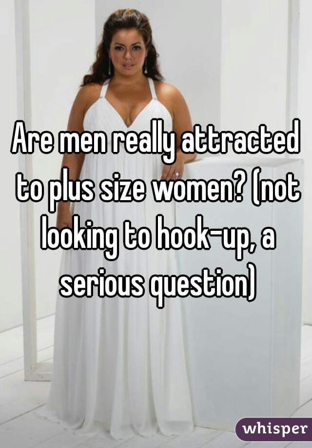 Are men really attracted to plus size women? (not looking to hook-up, a serious question)