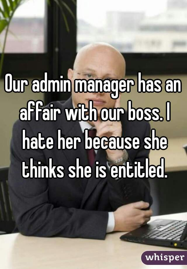 Our admin manager has an affair with our boss. I hate her because she thinks she is entitled.