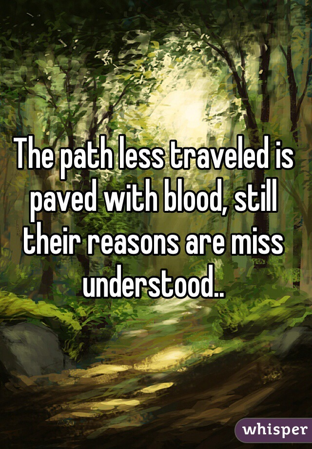 The path less traveled is paved with blood, still their reasons are miss understood..
