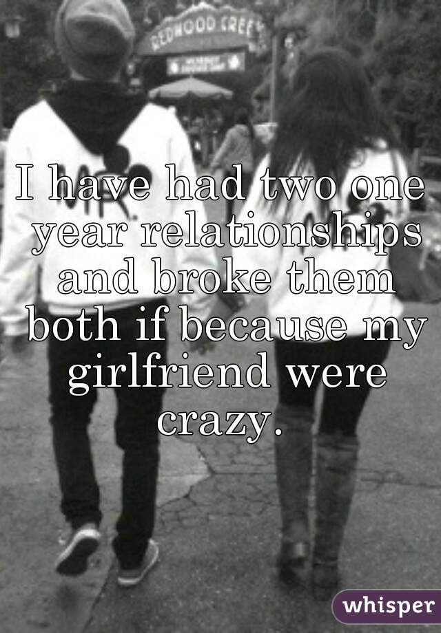 I have had two one year relationships and broke them both if because my girlfriend were crazy.