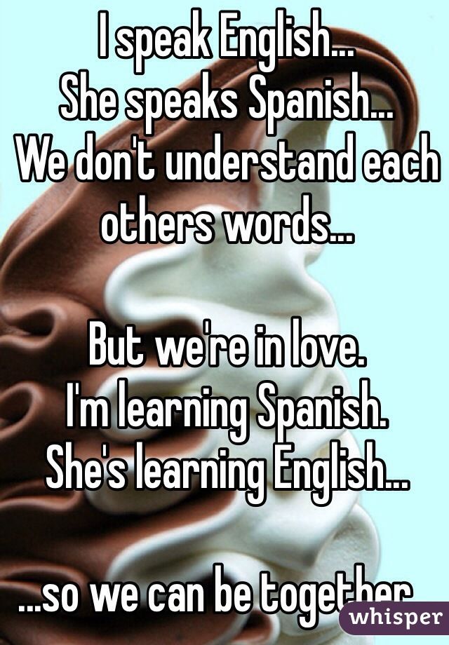 I speak English...  She speaks Spanish... We don't understand each others words...  But we're in love. I'm learning Spanish. She's learning English...  ...so we can be together...