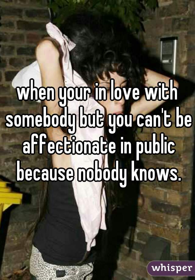 when your in love with somebody but you can't be affectionate in public because nobody knows.