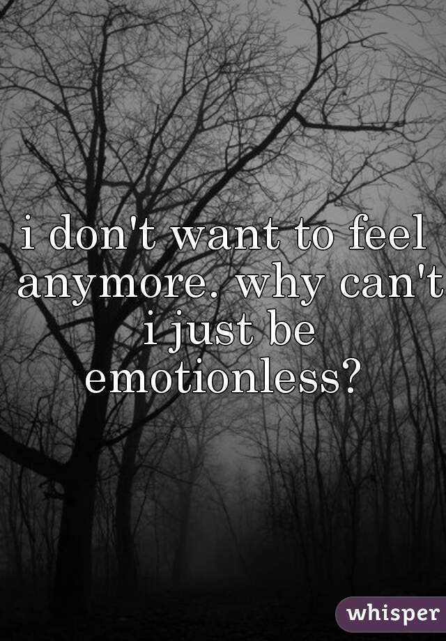 i don't want to feel anymore. why can't i just be emotionless?