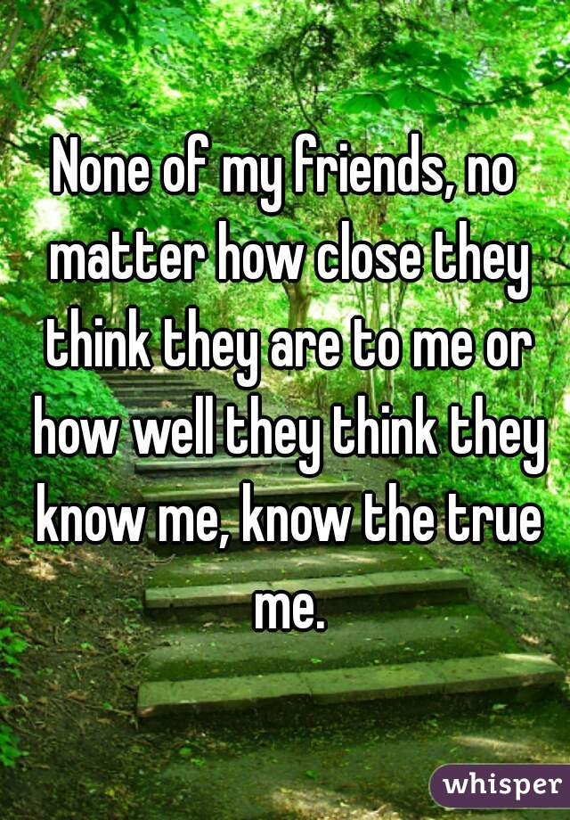None of my friends, no matter how close they think they are to me or how well they think they know me, know the true me.