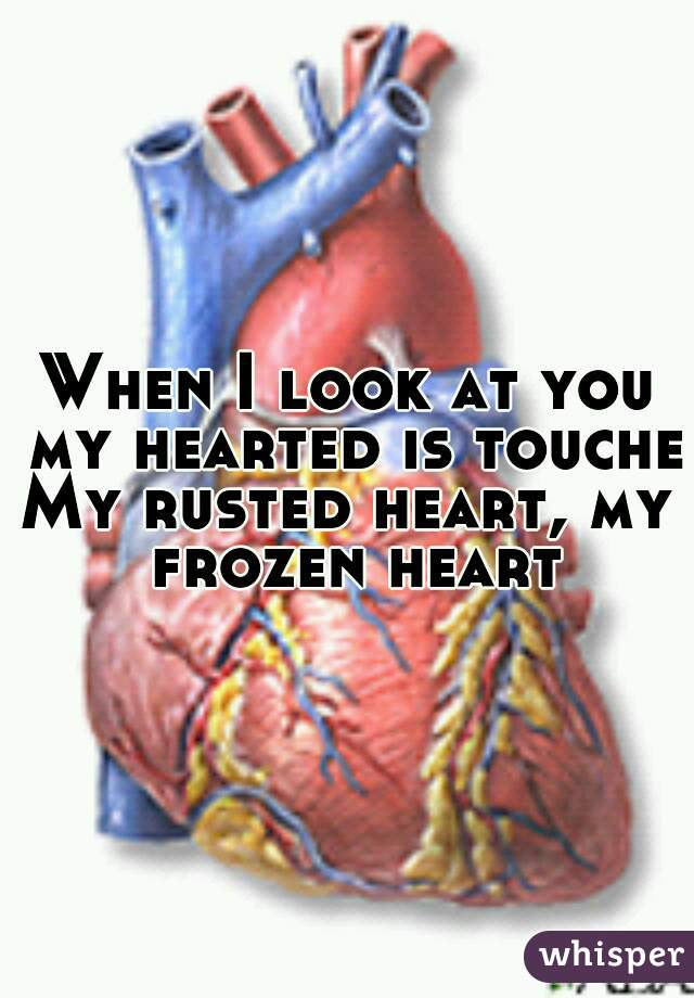 When I look at you my hearted is touched My rusted heart, my frozen heart