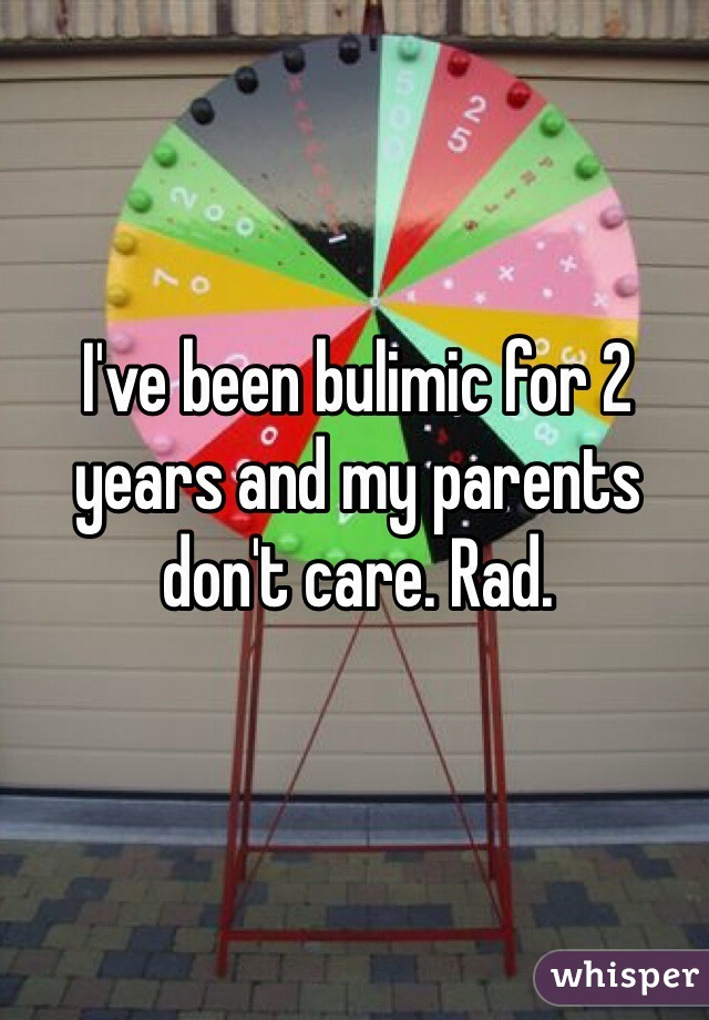 I've been bulimic for 2 years and my parents don't care. Rad.