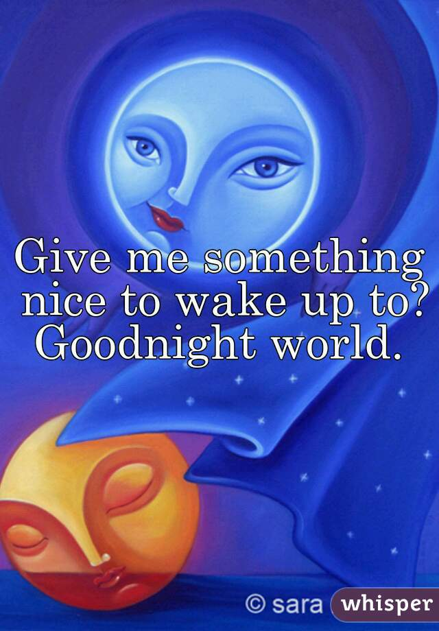 Give me something nice to wake up to? Goodnight world.