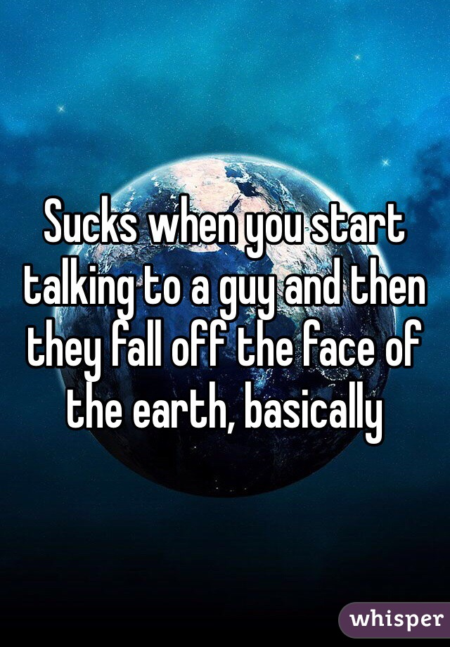 Sucks when you start talking to a guy and then they fall off the face of the earth, basically