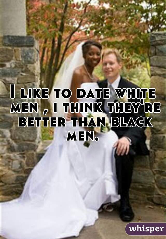I like to date white men , i think they're better than black men.