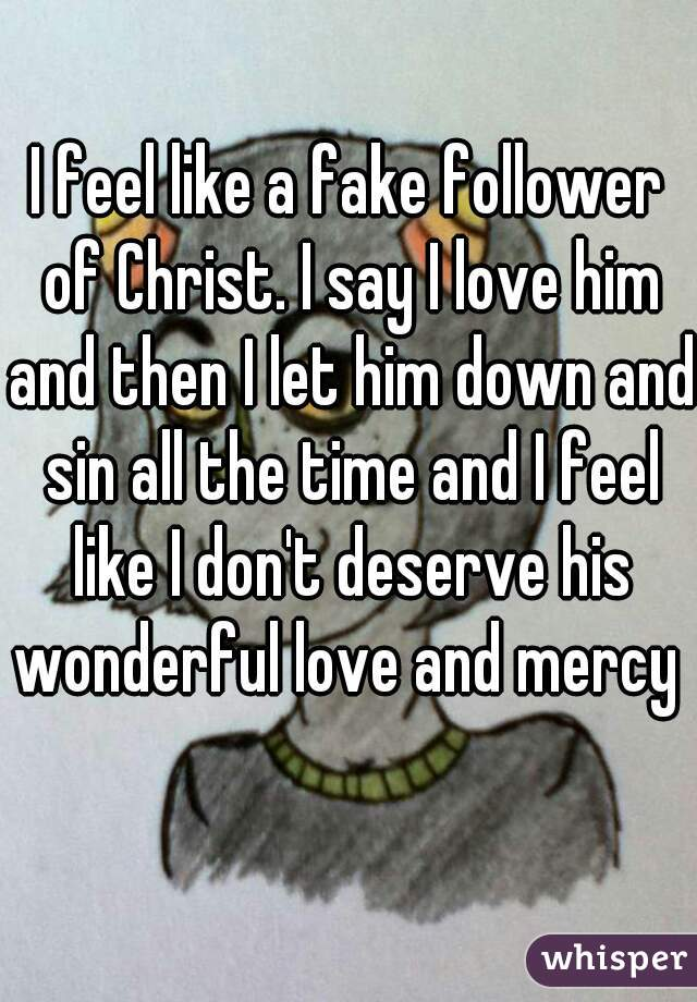 I feel like a fake follower of Christ. I say I love him and then I let him down and sin all the time and I feel like I don't deserve his wonderful love and mercy