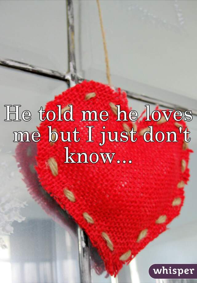 He told me he loves me but I just don't know...