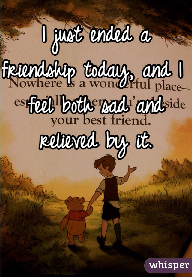 I just ended a friendship today, and I feel both sad and relieved by it.