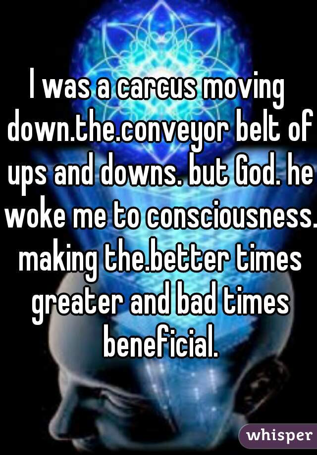 I was a carcus moving down.the.conveyor belt of ups and downs. but God. he woke me to consciousness. making the.better times greater and bad times beneficial.