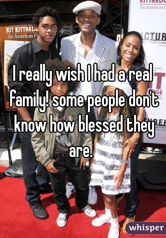 I really wish I had a real family! some people don't know how blessed they are.