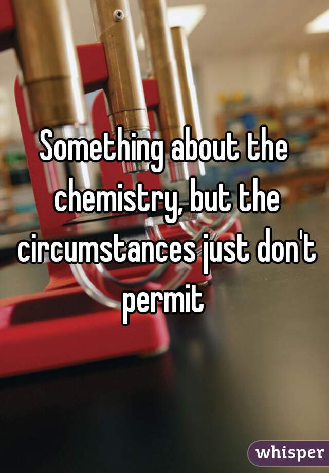 Something about the chemistry, but the circumstances just don't permit
