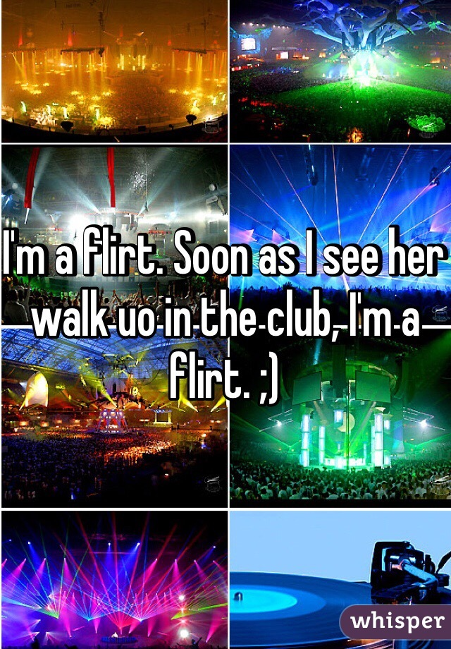 I'm a flirt. Soon as I see her walk uo in the club, I'm a flirt. ;)
