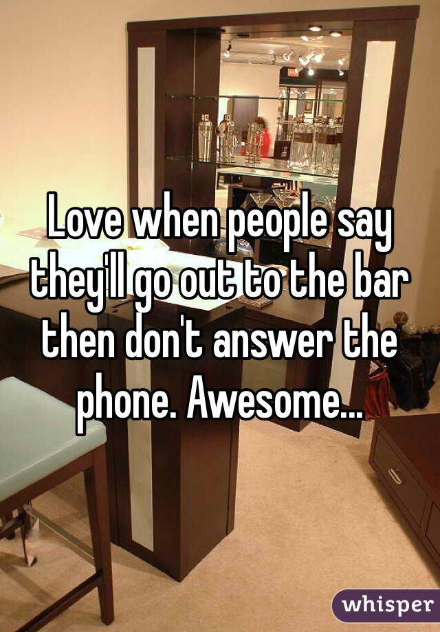 Love when people say they'll go out to the bar then don't answer the phone. Awesome...