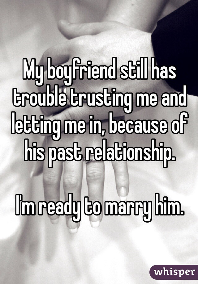 My boyfriend still has trouble trusting me and letting me in, because of his past relationship.   I'm ready to marry him.