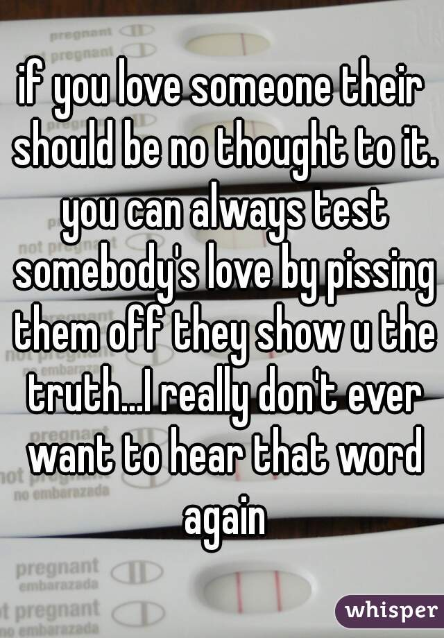 if you love someone their should be no thought to it. you can always test somebody's love by pissing them off they show u the truth...I really don't ever want to hear that word again