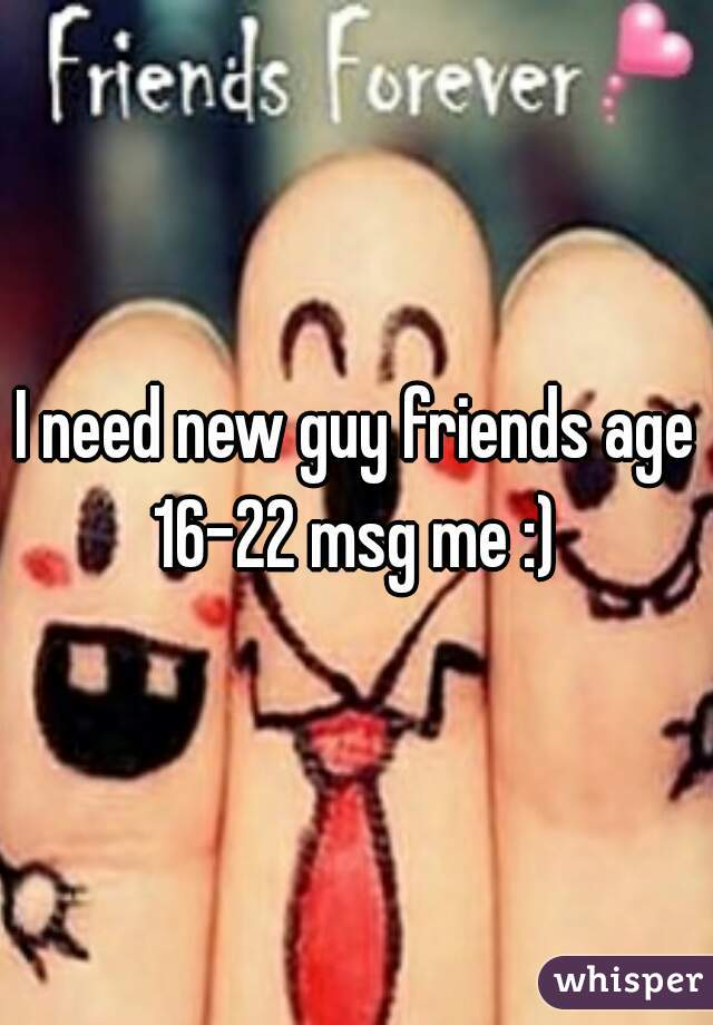 I need new guy friends age 16-22 msg me :)