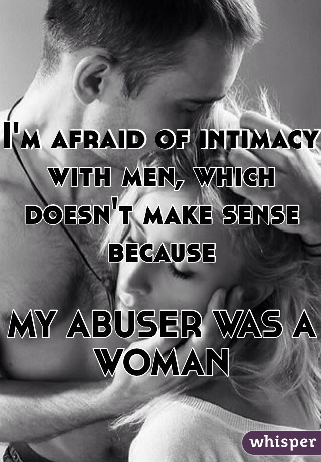 I'm afraid of intimacy with men, which doesn't make sense because  MY ABUSER WAS A WOMAN