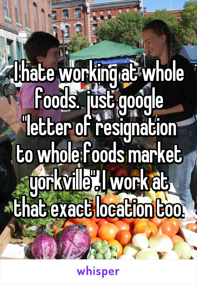 Hate working at whole foods just google letter of resignation to i hate working at whole foods just google letter of resignation to whole foods market yorkville expocarfo