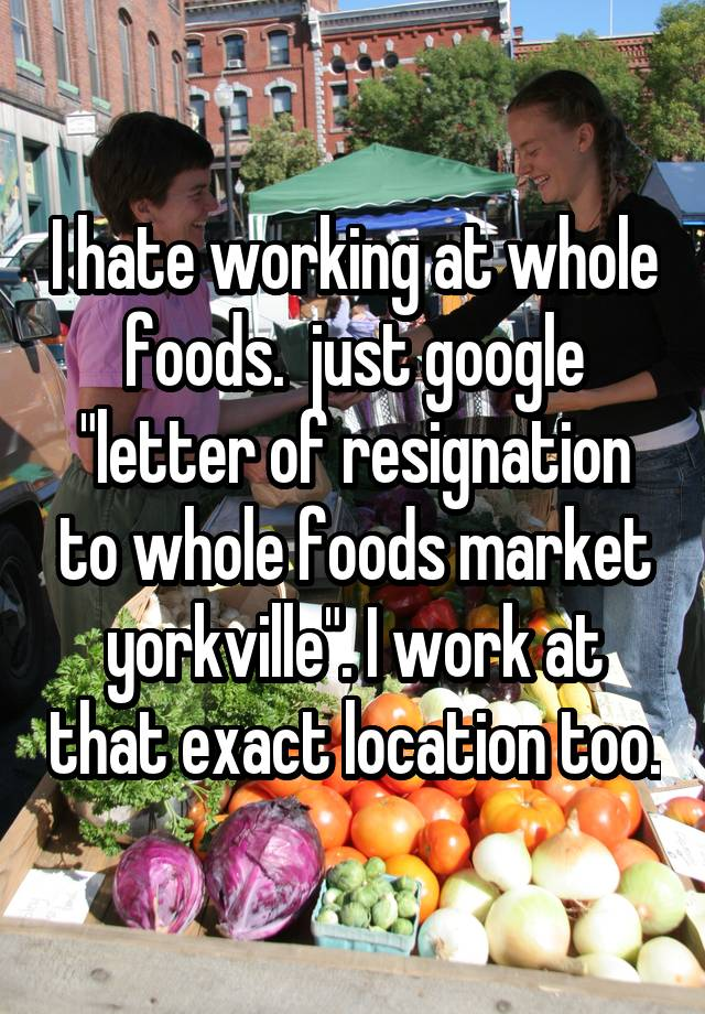 I hate working at whole foods just google letter of resignation to i hate working at whole foods just google letter of resignation to whole foods market yorkville i work at that exact location too expocarfo Choice Image