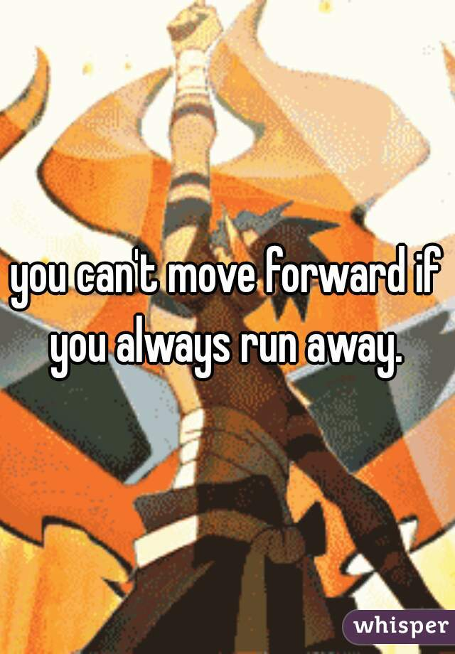 you can't move forward if you always run away.