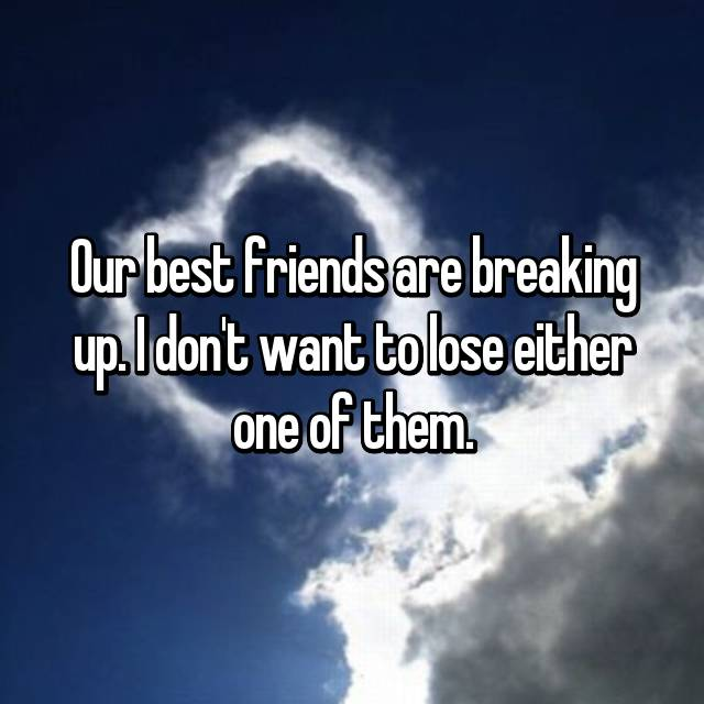 Our best friends are breaking up. I don't want to lose either one of them.