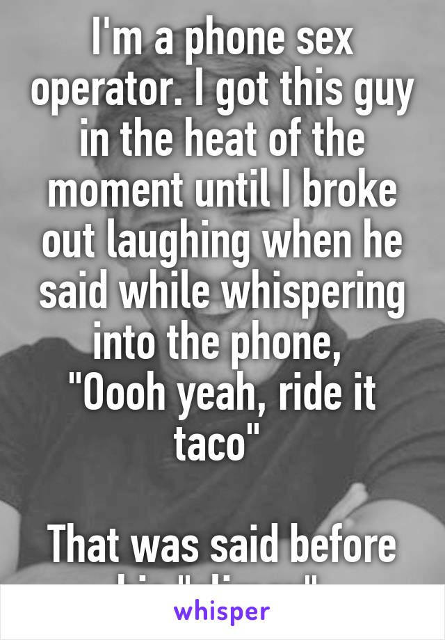 """I'm a phone sex operator. I got this guy in the heat of the moment until I broke out laughing when he said while whispering into the phone,  """"Oooh yeah, ride it taco""""   That was said before his """"climax"""""""