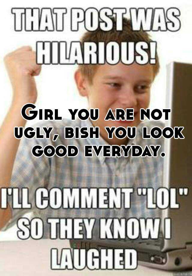 Girl You Are Not Ugly Bish You Look Good Everyday