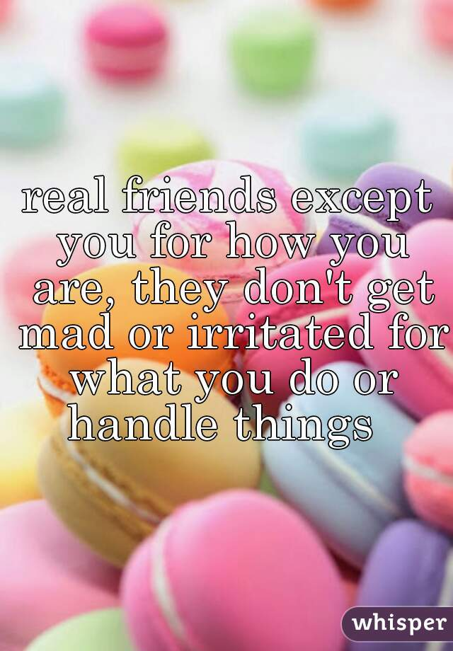 real friends except you for how you are, they don't get mad or irritated for what you do or handle things