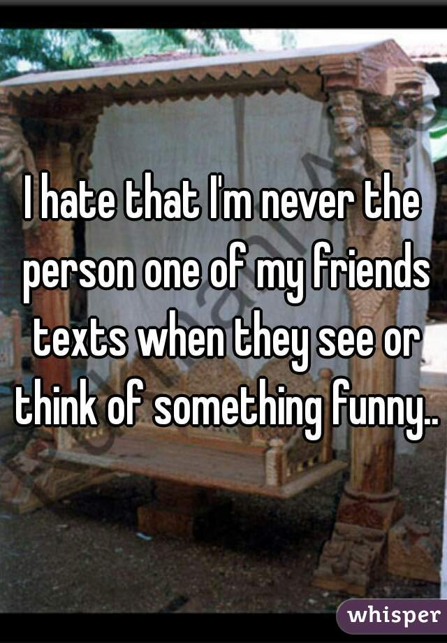 I hate that I'm never the person one of my friends texts when they see or think of something funny..