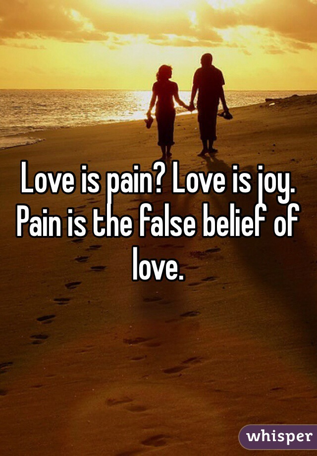 Love is pain? Love is joy. Pain is the false belief of love.