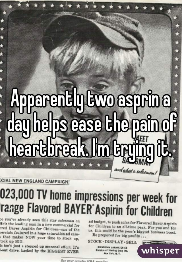 Apparently two asprin a day helps ease the pain of heartbreak. I'm trying it.